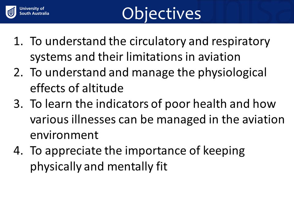 Objectives 1.To understand the circulatory and respiratory systems and their limitations in aviation 2.To understand and manage the physiological effects of altitude 3.To learn the indicators of poor health and how various illnesses can be managed in the aviation environment 4.To appreciate the importance of keeping physically and mentally fit