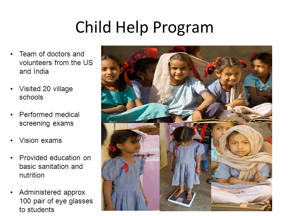 Child Help Program Team of doctors and volunteers from the US and India Visited 20 village schools Performed medical screening exams Vision exams Provided education on basic sanitation and nutrition Administered approx.