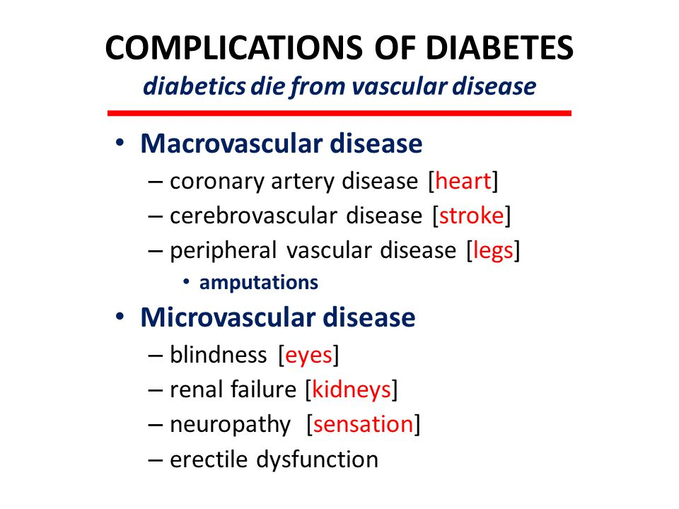 COMPLICATIONS OF DIABETES diabetics die from vascular disease Macrovascular disease – coronary artery disease [heart] – cerebrovascular disease [stroke] – peripheral vascular disease [legs] amputations Microvascular disease – blindness [eyes] – renal failure [kidneys] – neuropathy [sensation] – erectile dysfunction