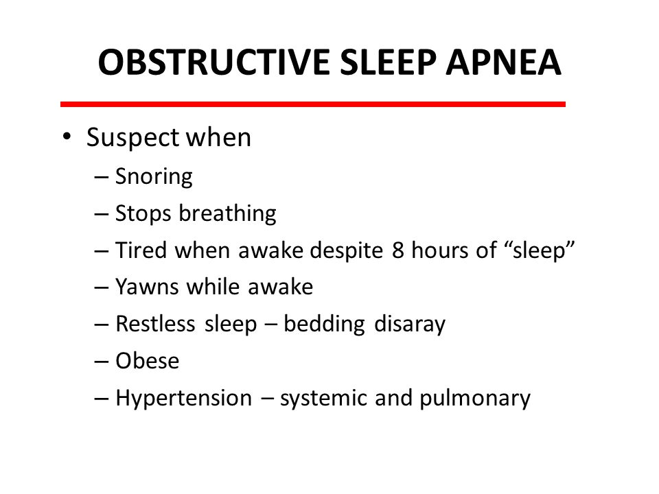 OBSTRUCTIVE SLEEP APNEA Suspect when – Snoring – Stops breathing – Tired when awake despite 8 hours of sleep – Yawns while awake – Restless sleep – bedding disaray – Obese – Hypertension – systemic and pulmonary