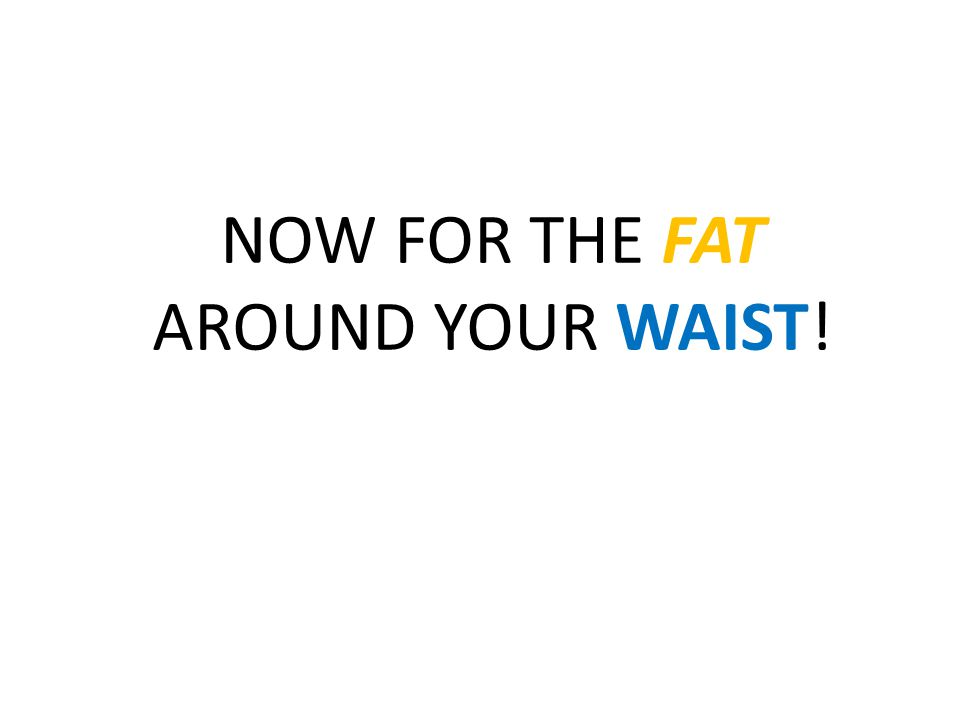 NOW FOR THE FAT AROUND YOUR WAIST!