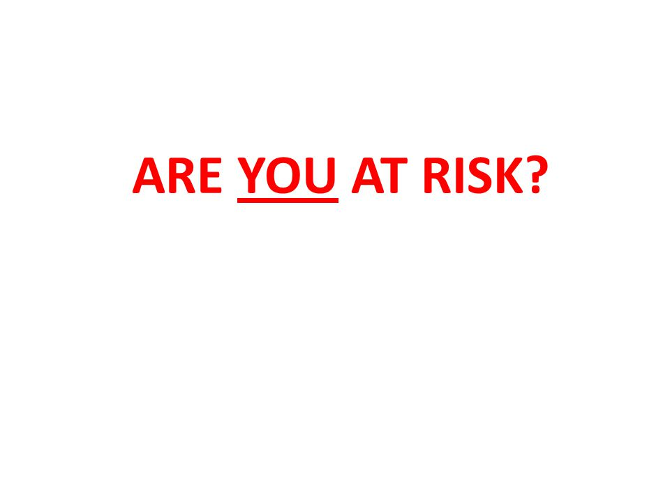ARE YOU AT RISK