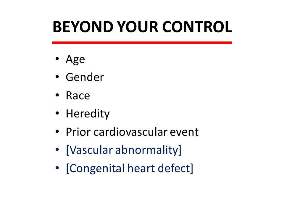 BEYOND YOUR CONTROL Age Gender Race Heredity Prior cardiovascular event [Vascular abnormality] [Congenital heart defect]
