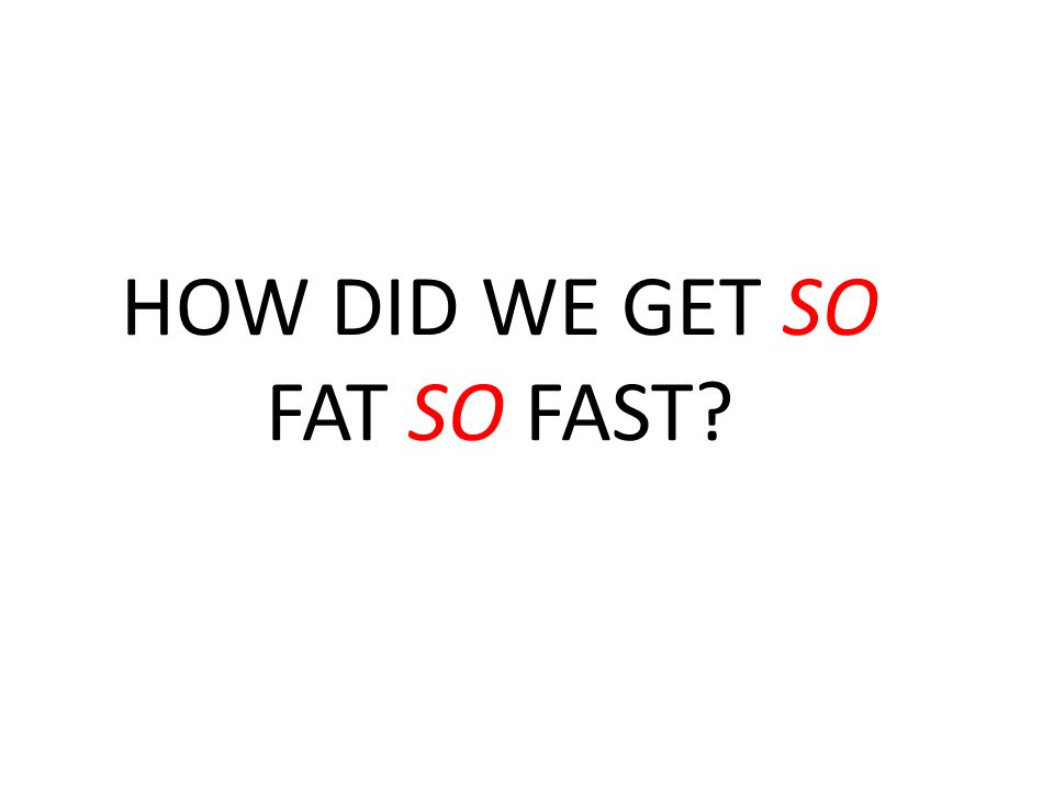 HOW DID WE GET SO FAT SO FAST