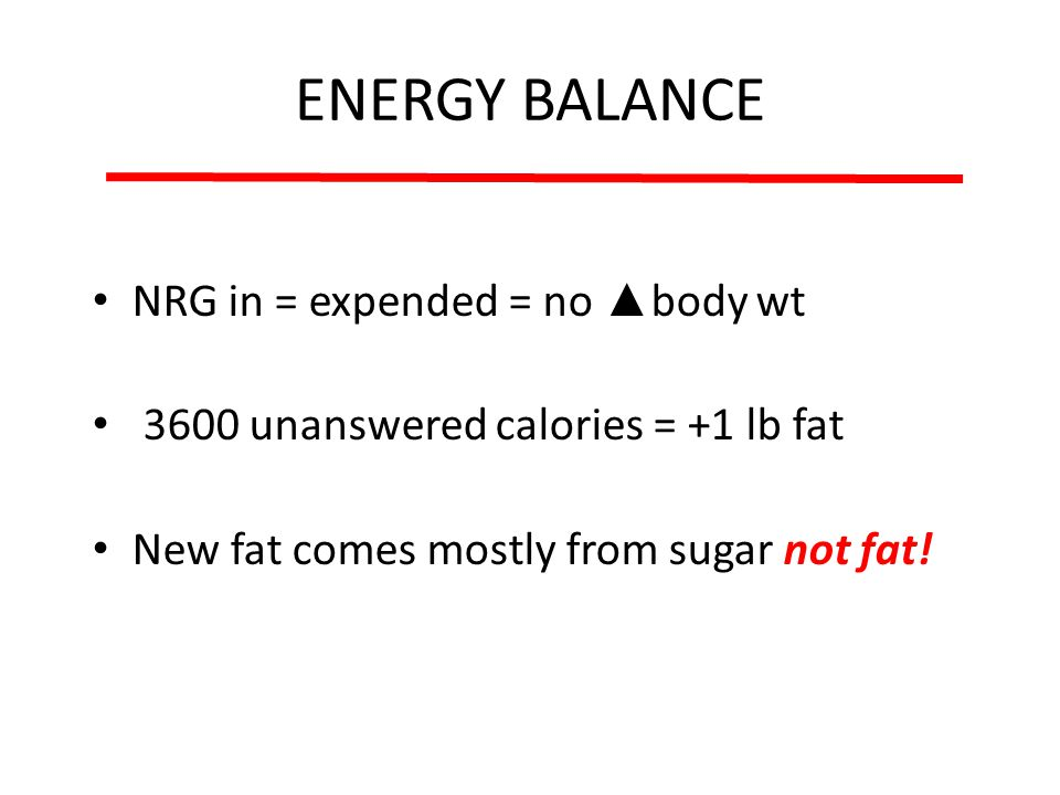 ENERGY BALANCE NRG in = expended = no body wt 3600 unanswered calories = +1 lb fat New fat comes mostly from sugar not fat!
