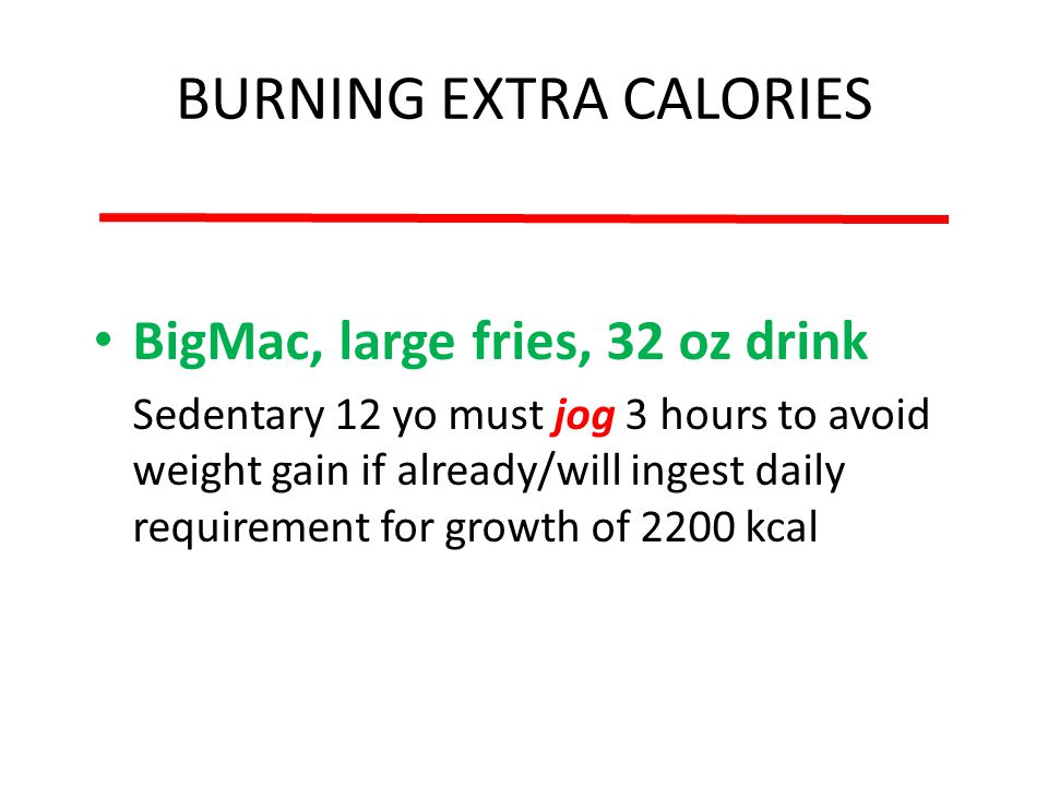 BURNING EXTRA CALORIES BigMac, large fries, 32 oz drink Sedentary 12 yo must jog 3 hours to avoid weight gain if already/will ingest daily requirement for growth of 2200 kcal