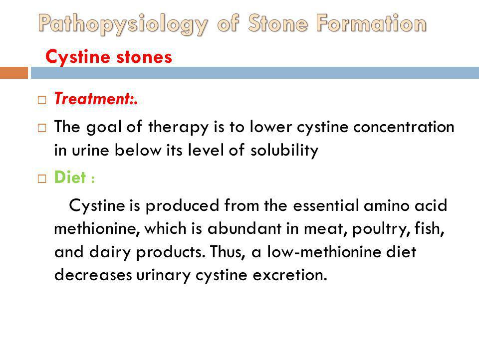 Treatment:. The goal of therapy is to lower cystine concentration in urine below its level of solubility Diet : Cystine is produced from the essential