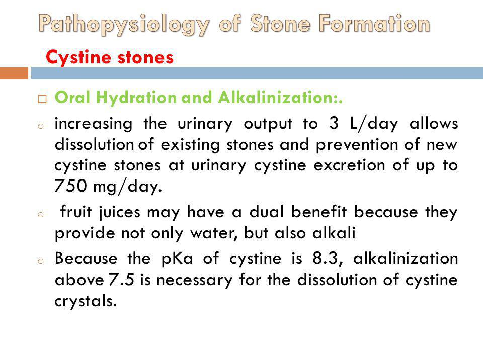 Oral Hydration and Alkalinization:. o increasing the urinary output to 3 L/day allows dissolution of existing stones and prevention of new cystine sto