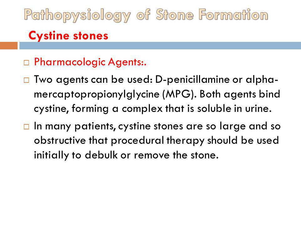 Pharmacologic Agents:. Two agents can be used: D-penicillamine or alpha- mercaptopropionylglycine (MPG). Both agents bind cystine, forming a complex t