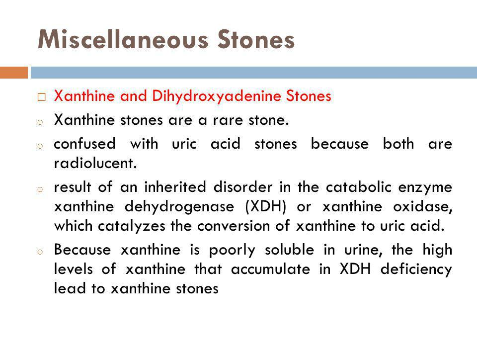 Miscellaneous Stones Xanthine and Dihydroxyadenine Stones o Xanthine stones are a rare stone. o confused with uric acid stones because both are radiol