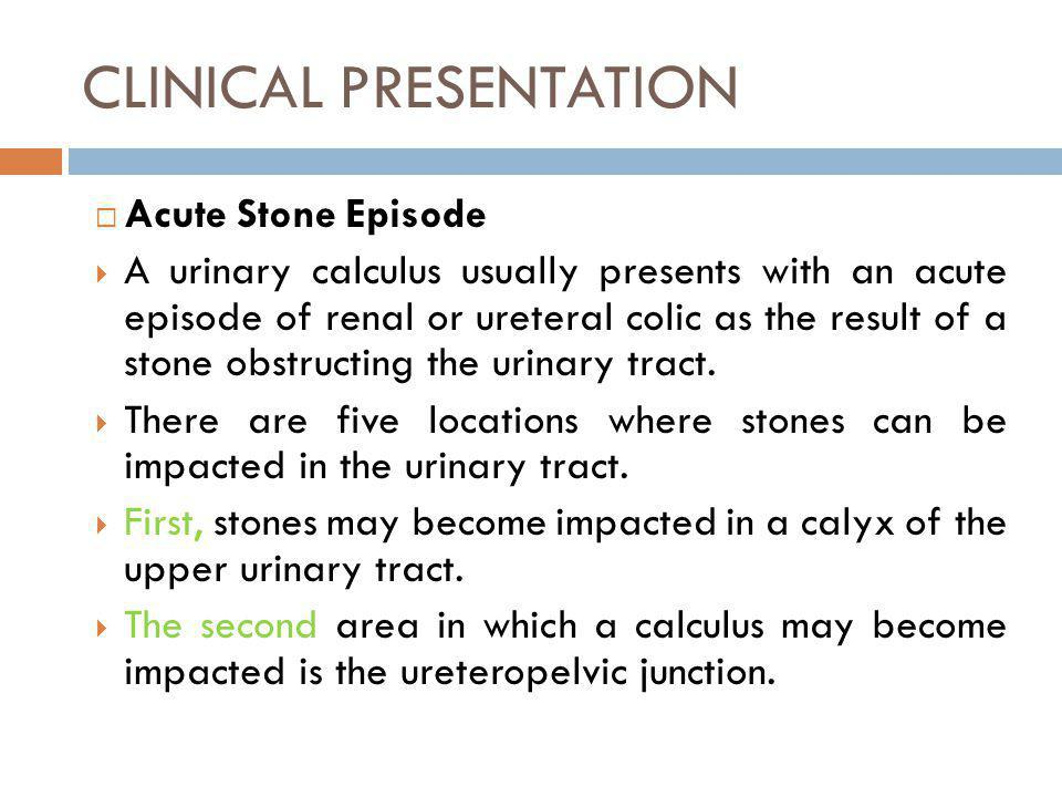 CLINICAL PRESENTATION Acute Stone Episode A urinary calculus usually presents with an acute episode of renal or ureteral colic as the result of a ston