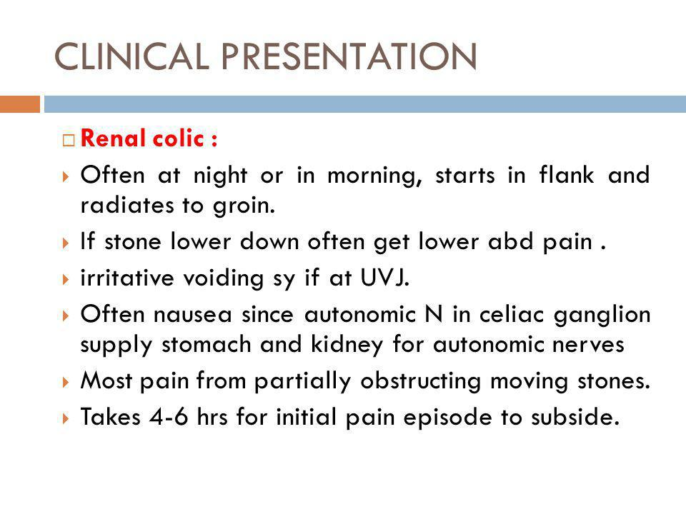 CLINICAL PRESENTATION Renal colic : Often at night or in morning, starts in flank and radiates to groin. If stone lower down often get lower abd pain.