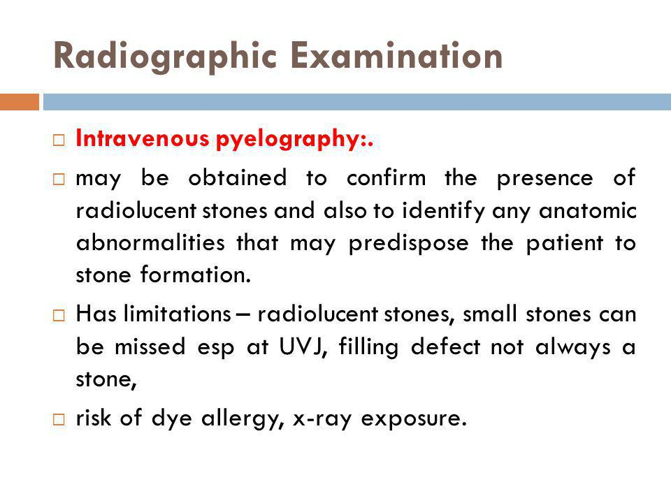 Radiographic Examination Intravenous pyelography:. may be obtained to confirm the presence of radiolucent stones and also to identify any anatomic abn
