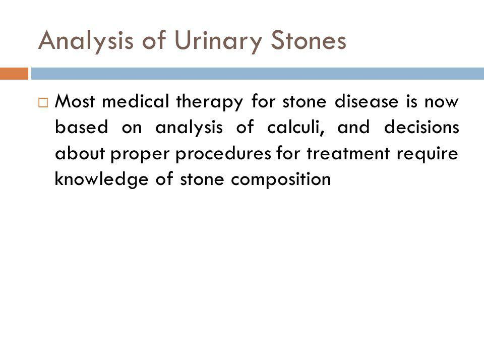 Analysis of Urinary Stones Most medical therapy for stone disease is now based on analysis of calculi, and decisions about proper procedures for treat