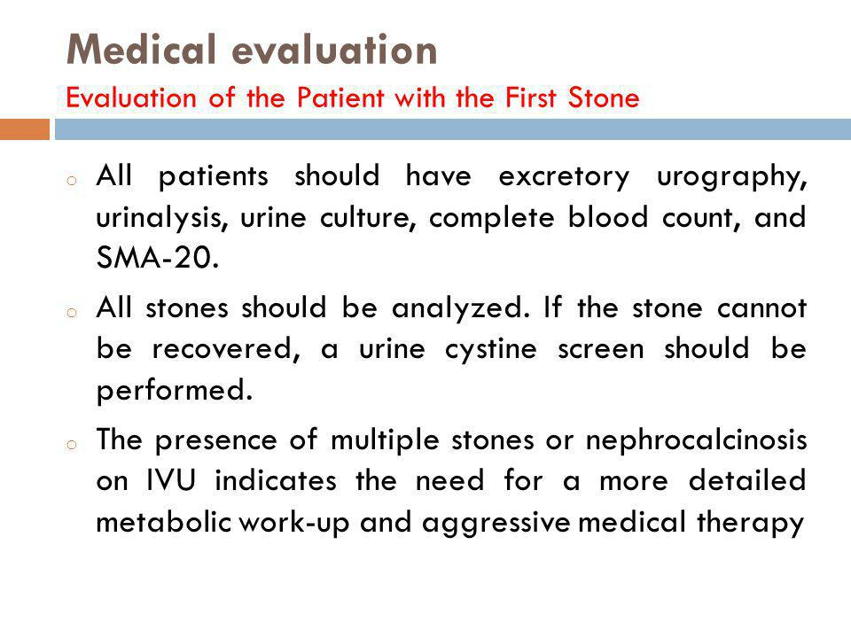 Medical evaluation Evaluation of the Patient with the First Stone o All patients should have excretory urography, urinalysis, urine culture, complete
