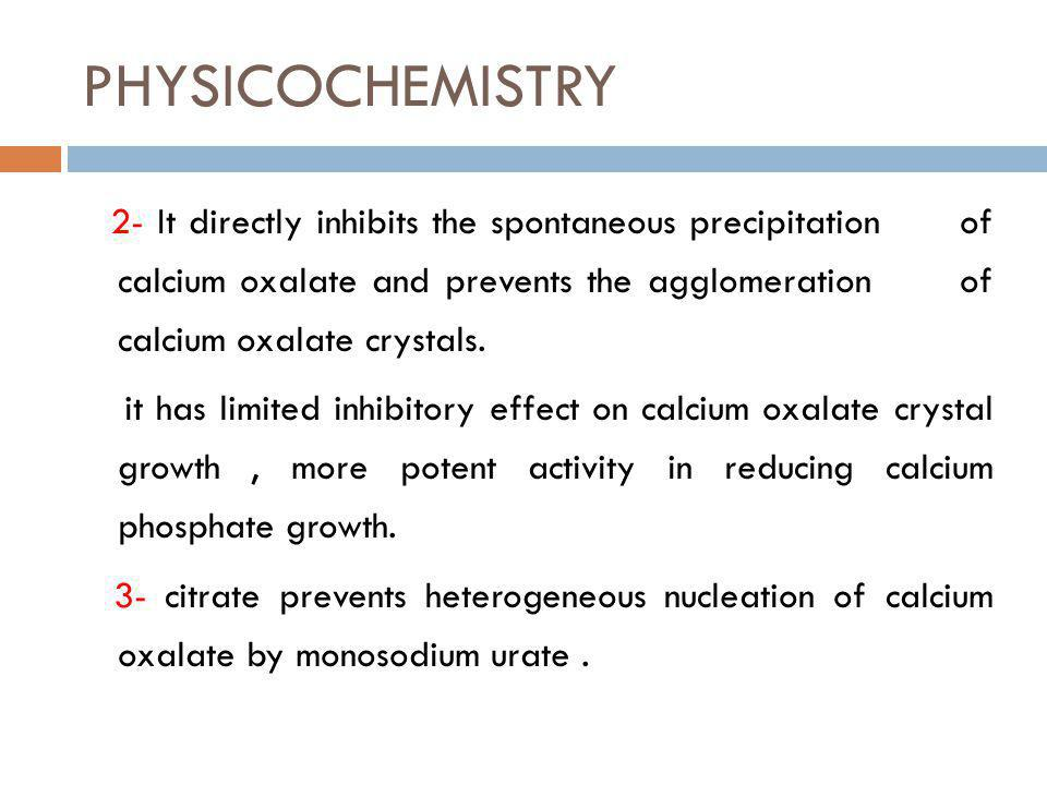 PHYSICOCHEMISTRY 2- It directly inhibits the spontaneous precipitation of calcium oxalate and prevents the agglomeration of calcium oxalate crystals.