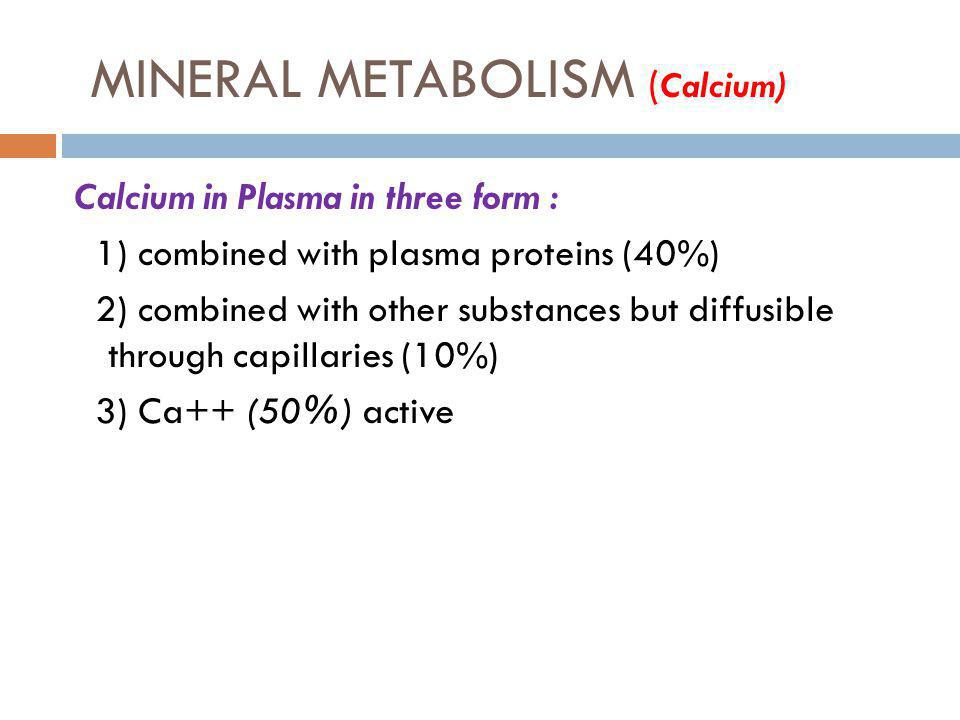 MINERAL METABOLISM ( Calcium) Calcium in Plasma in three form : 1) combined with plasma proteins (40%) 2) combined with other substances but diffusibl