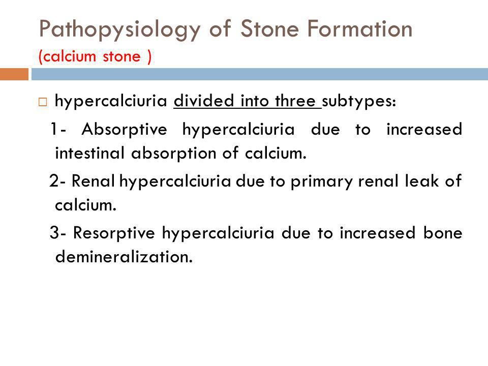 Pathopysiology of Stone Formation (calcium stone ) hypercalciuria divided into three subtypes: 1- Absorptive hypercalciuria due to increased intestina