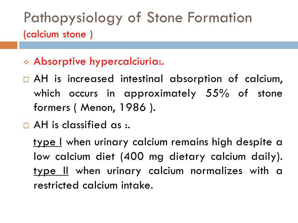 Pathopysiology of Stone Formation (calcium stone ) Absorptive hypercalciuria:. AH is increased intestinal absorption of calcium, which occurs in appro