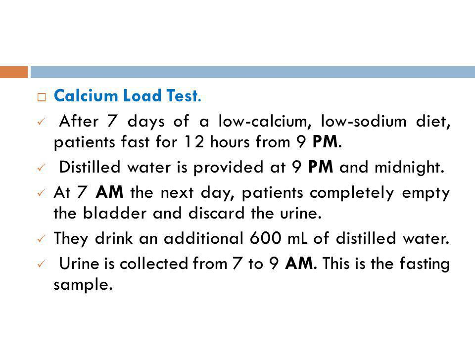Calcium Load Test. After 7 days of a low-calcium, low-sodium diet, patients fast for 12 hours from 9 PM. Distilled water is provided at 9 PM and midni