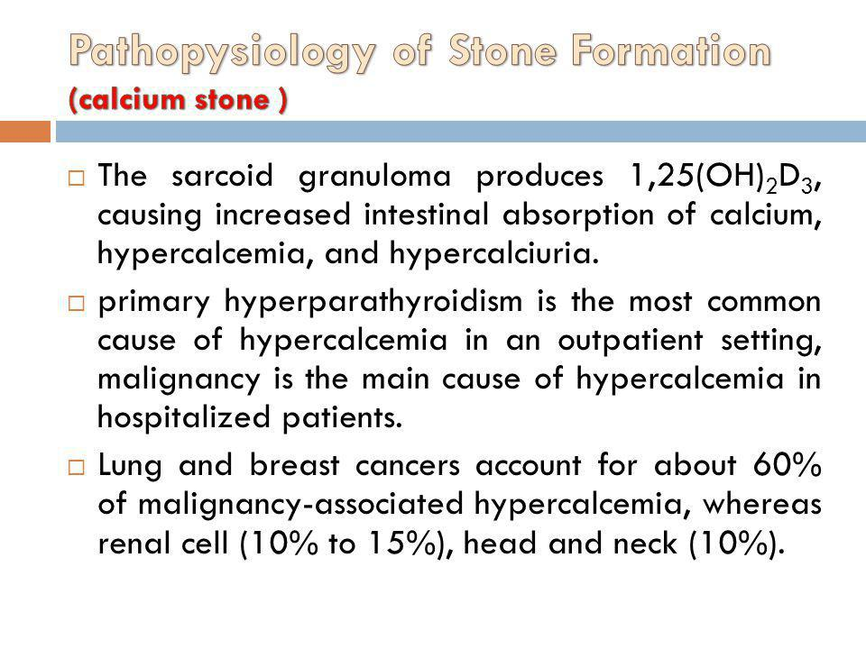 The sarcoid granuloma produces 1,25(OH) 2 D 3, causing increased intestinal absorption of calcium, hypercalcemia, and hypercalciuria. primary hyperpar