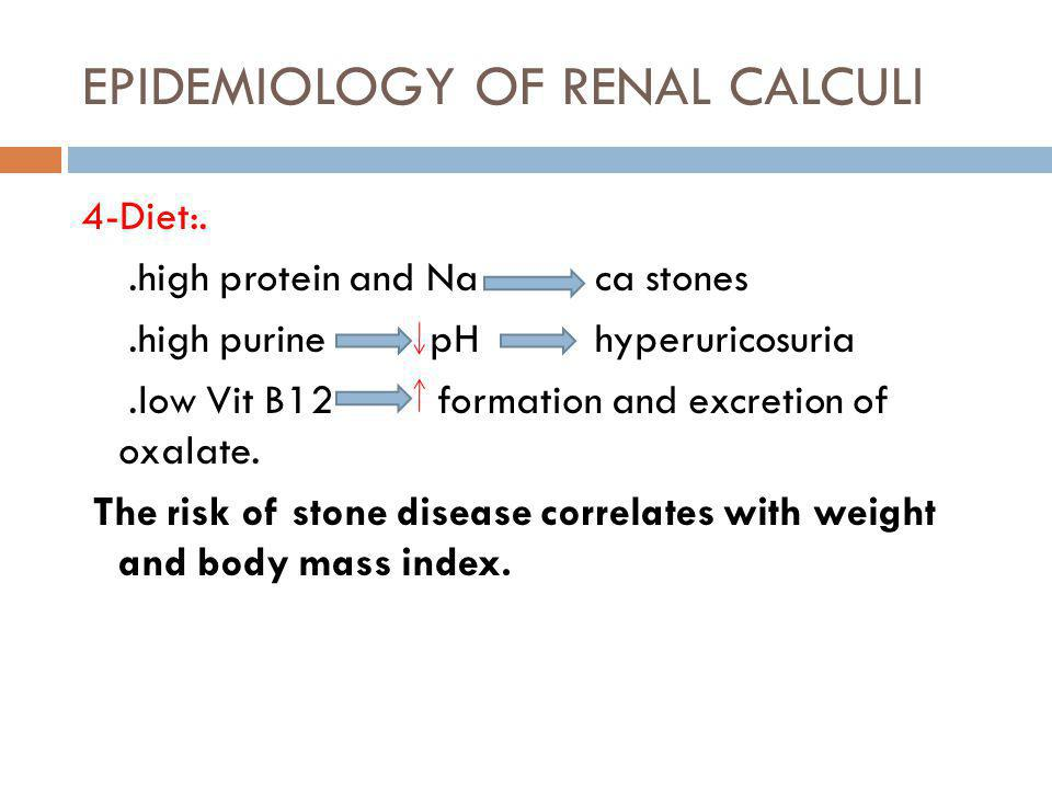 EPIDEMIOLOGY OF RENAL CALCULI 4-Diet:..high protein and Na ca stones.high purine pH hyperuricosuria.low Vit B12 formation and excretion of oxalate. Th