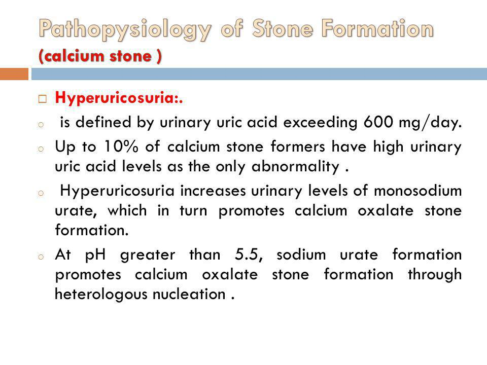 Hyperuricosuria:. o is defined by urinary uric acid exceeding 600 mg/day. o Up to 10% of calcium stone formers have high urinary uric acid levels as t