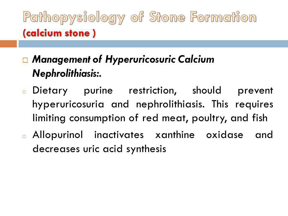 Management of Hyperuricosuric Calcium Nephrolithiasis:. o Dietary purine restriction, should prevent hyperuricosuria and nephrolithiasis. This require