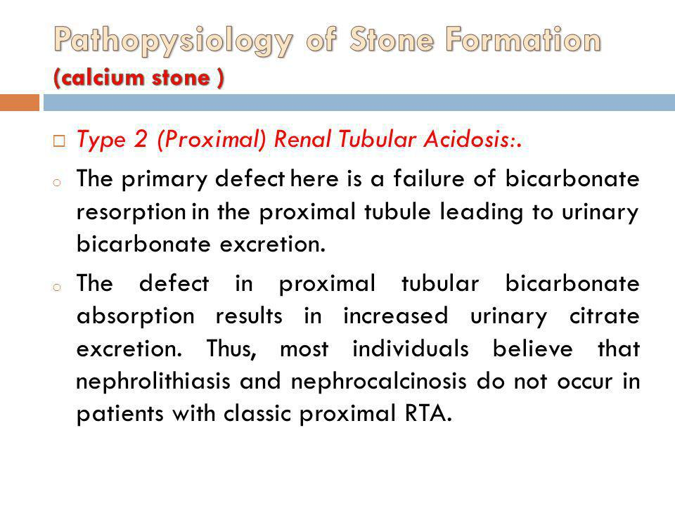Type 2 (Proximal) Renal Tubular Acidosis:. o The primary defect here is a failure of bicarbonate resorption in the proximal tubule leading to urinary
