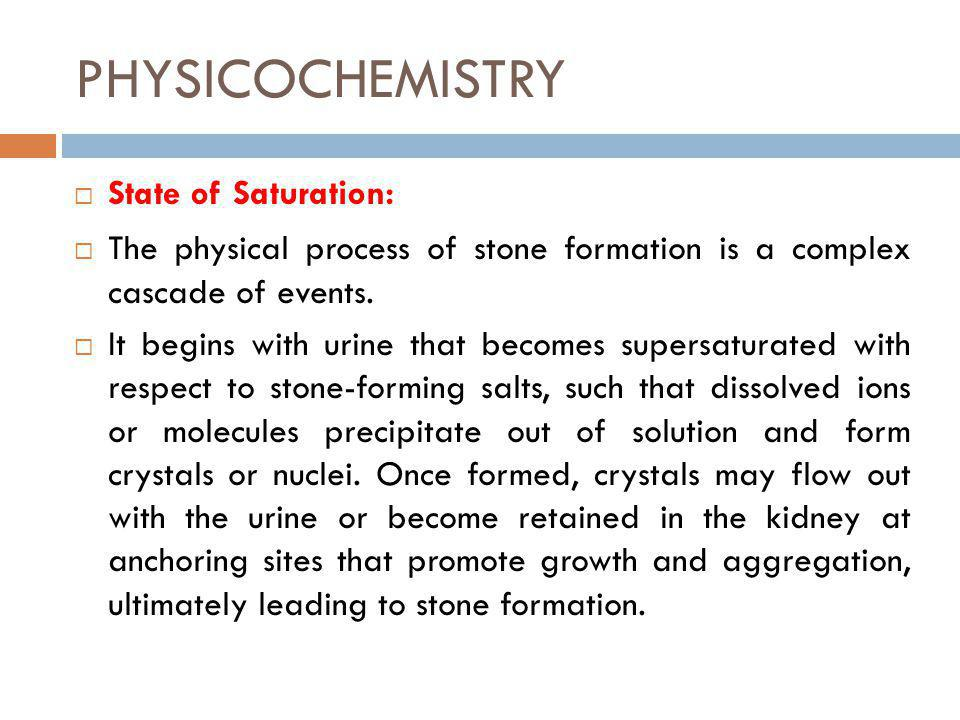 PHYSICOCHEMISTRY State of Saturation: The physical process of stone formation is a complex cascade of events. It begins with urine that becomes supers