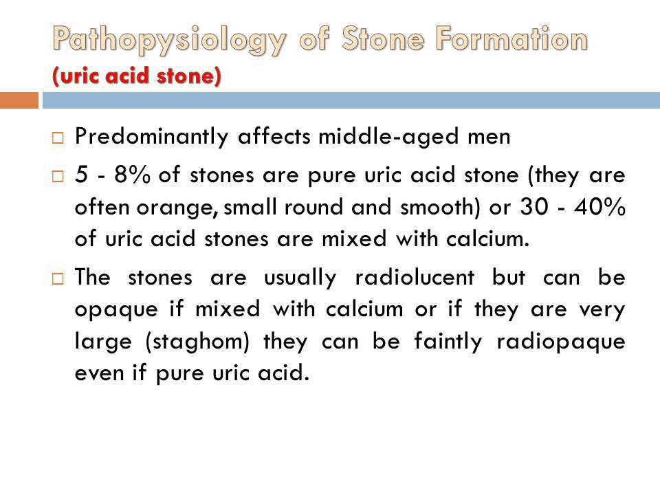 Predominantly affects middle-aged men 5 - 8% of stones are pure uric acid stone (they are often orange, small round and smooth) or 30 - 40% of uric ac