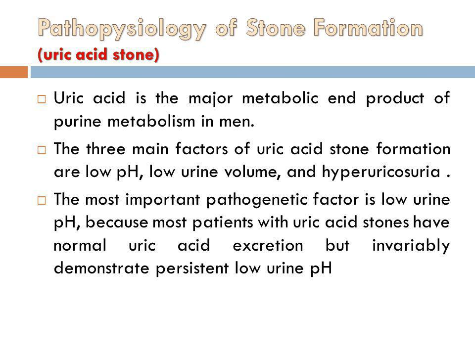 Uric acid is the major metabolic end product of purine metabolism in men. The three main factors of uric acid stone formation are low pH, low urine vo