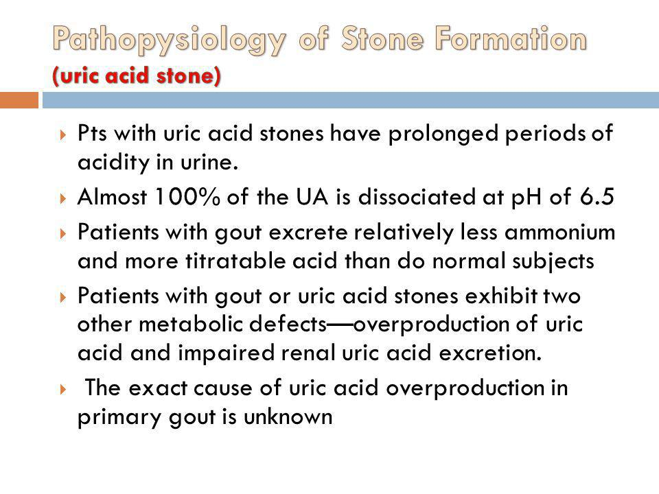 Pts with uric acid stones have prolonged periods of acidity in urine. Almost 100% of the UA is dissociated at pH of 6.5 Patients with gout excrete rel
