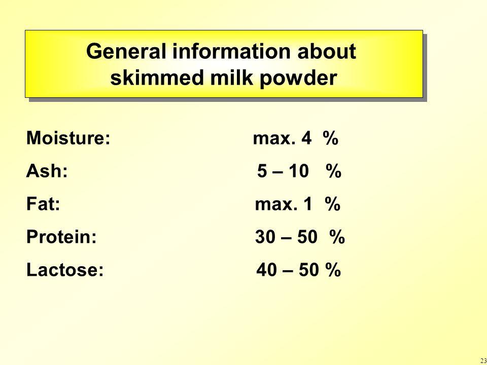 23 General information about skimmed milk powder General information about skimmed milk powder Moisture: max.