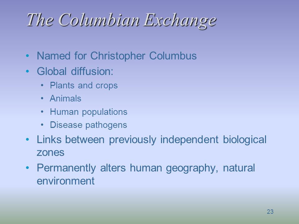 The Columbian Exchange Named for Christopher Columbus Global diffusion: Plants and crops Animals Human populations Disease pathogens Links between pre