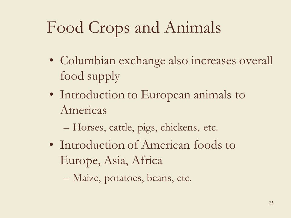 Food Crops and Animals Columbian exchange also increases overall food supply Introduction to European animals to Americas –Horses, cattle, pigs, chick