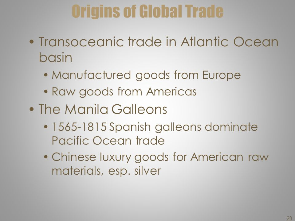 Origins of Global Trade Transoceanic trade in Atlantic Ocean basin Manufactured goods from Europe Raw goods from Americas The Manila Galleons 1565-181