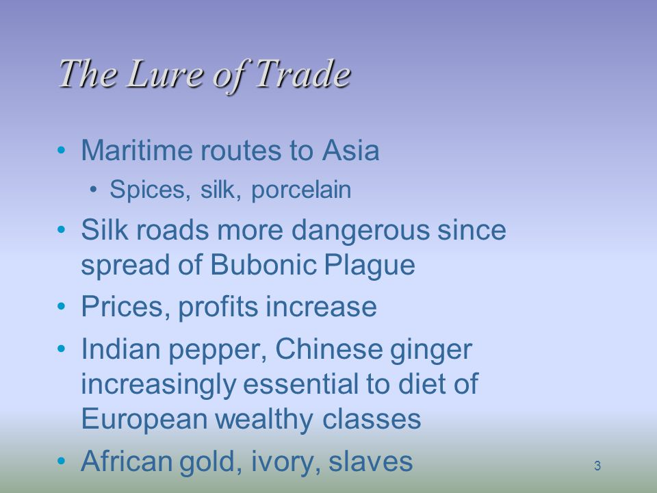 The Lure of Trade Maritime routes to Asia Spices, silk, porcelain Silk roads more dangerous since spread of Bubonic Plague Prices, profits increase In