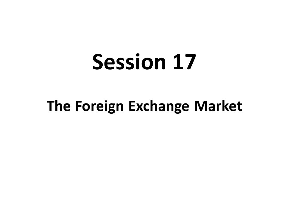Session 17 The Foreign Exchange Market
