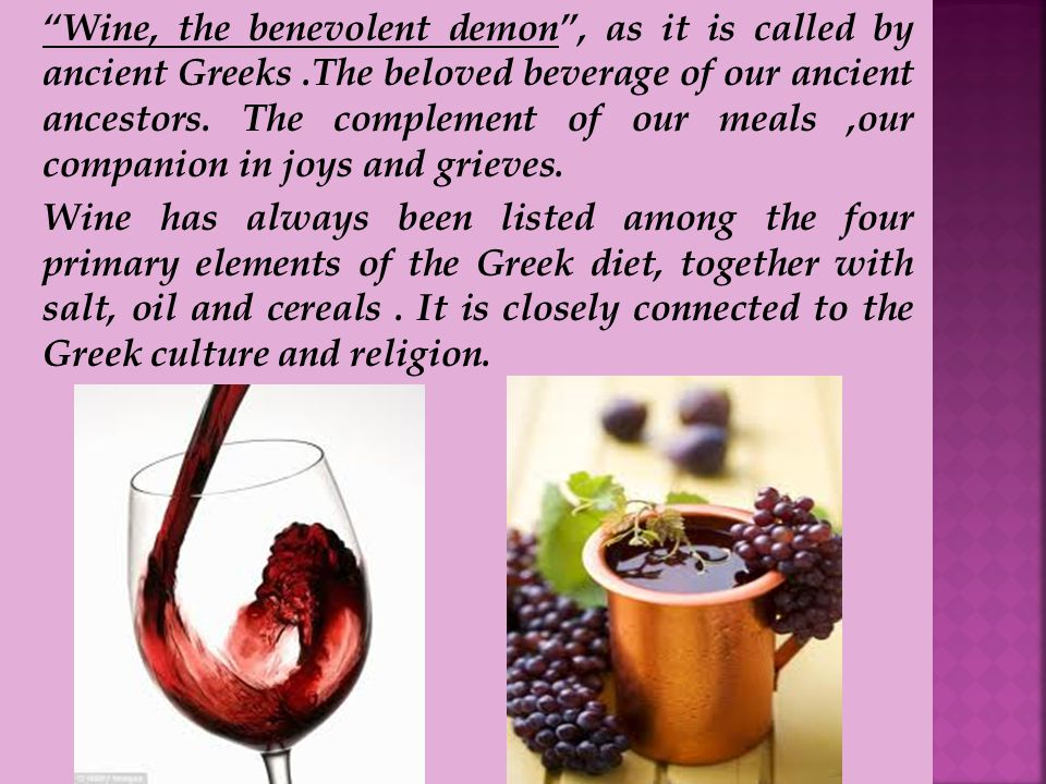 Wine, the benevolent demon, as it is called by ancient Greeks.The beloved beverage of our ancient ancestors.