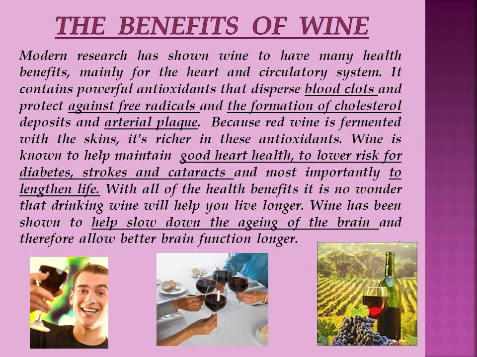 Modern research has shown wine to have many health benefits, mainly for the heart and circulatory system.
