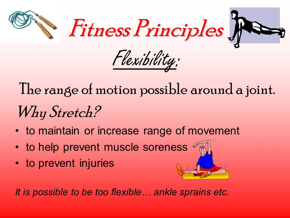 Fitness Principles Flexibility: The range of motion possible around a joint. Why Stretch? to maintain or increase range of movement to help prevent mu