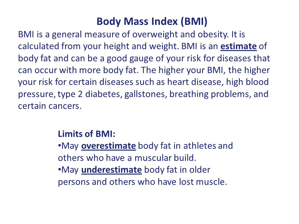 Body Mass Index (BMI) BMI is a general measure of overweight and obesity. It is calculated from your height and weight. BMI is an estimate of body fat