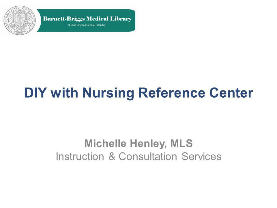 DIY with Nursing Reference Center Michelle Henley, MLS Instruction & Consultation Services