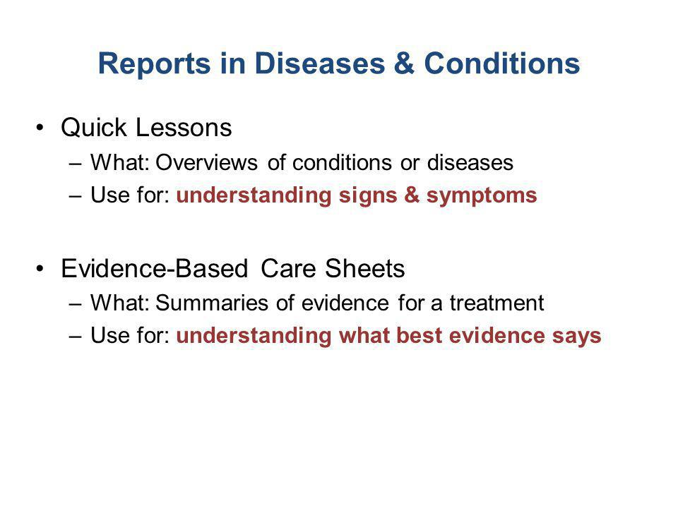 Reports in Diseases & Conditions Quick Lessons –What: Overviews of conditions or diseases –Use for: understanding signs & symptoms Evidence-Based Care Sheets –What: Summaries of evidence for a treatment –Use for: understanding what best evidence says