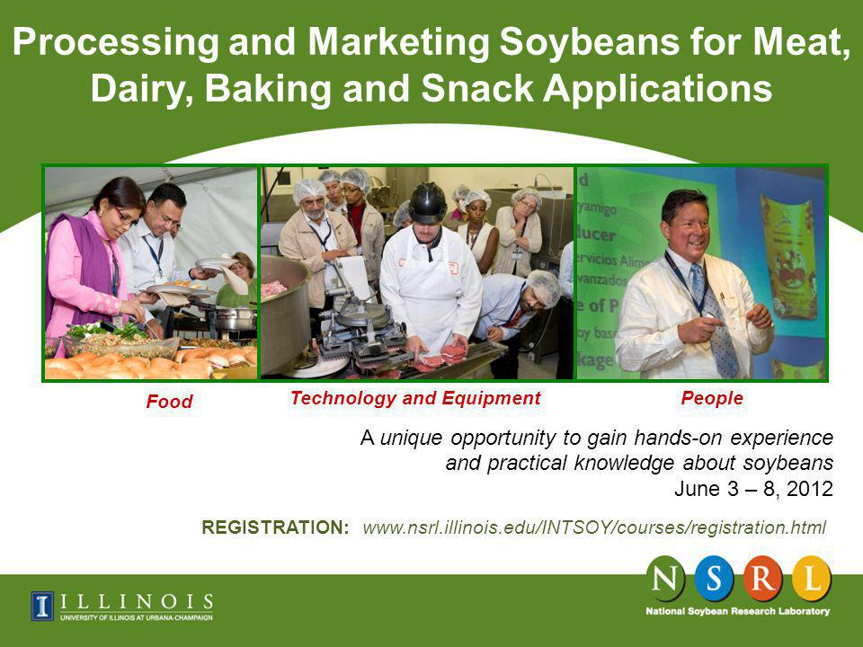 A unique opportunity to gain hands-on experience and practical knowledge about soybeans June 3 – 8, 2012 Processing and Marketing Soybeans for Meat, Dairy, Baking and Snack Applications Food Technology and EquipmentPeople REGISTRATION: www.nsrl.illinois.edu/INTSOY/courses/registration.html