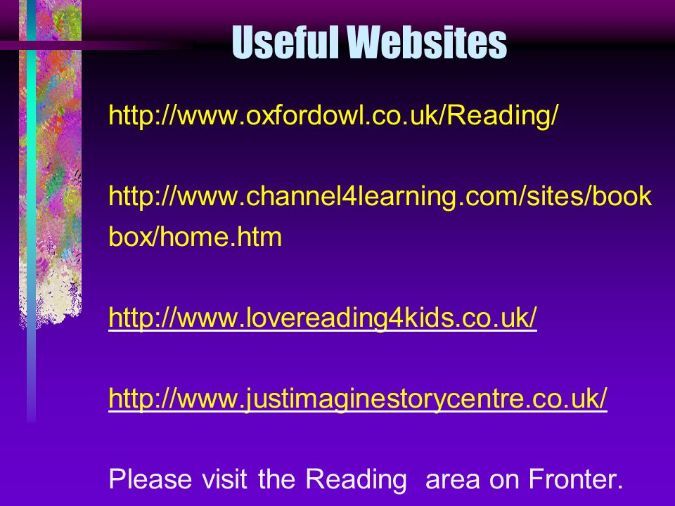 Useful Websites http://www.oxfordowl.co.uk/Reading/ http://www.channel4learning.com/sites/book box/home.htm http://www.lovereading4kids.co.uk/ http://www.justimaginestorycentre.co.uk/ Please visit the Reading area on Fronter.