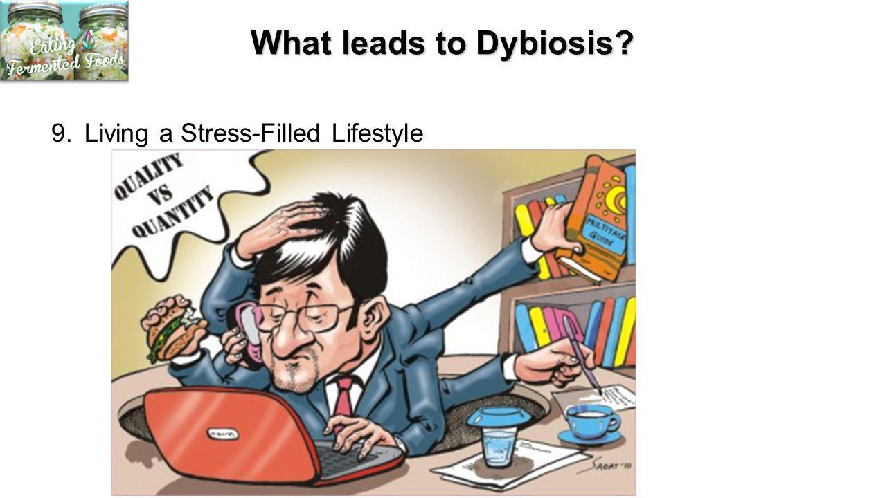 What leads to Dybiosis? 9.Living a Stress-Filled Lifestyle