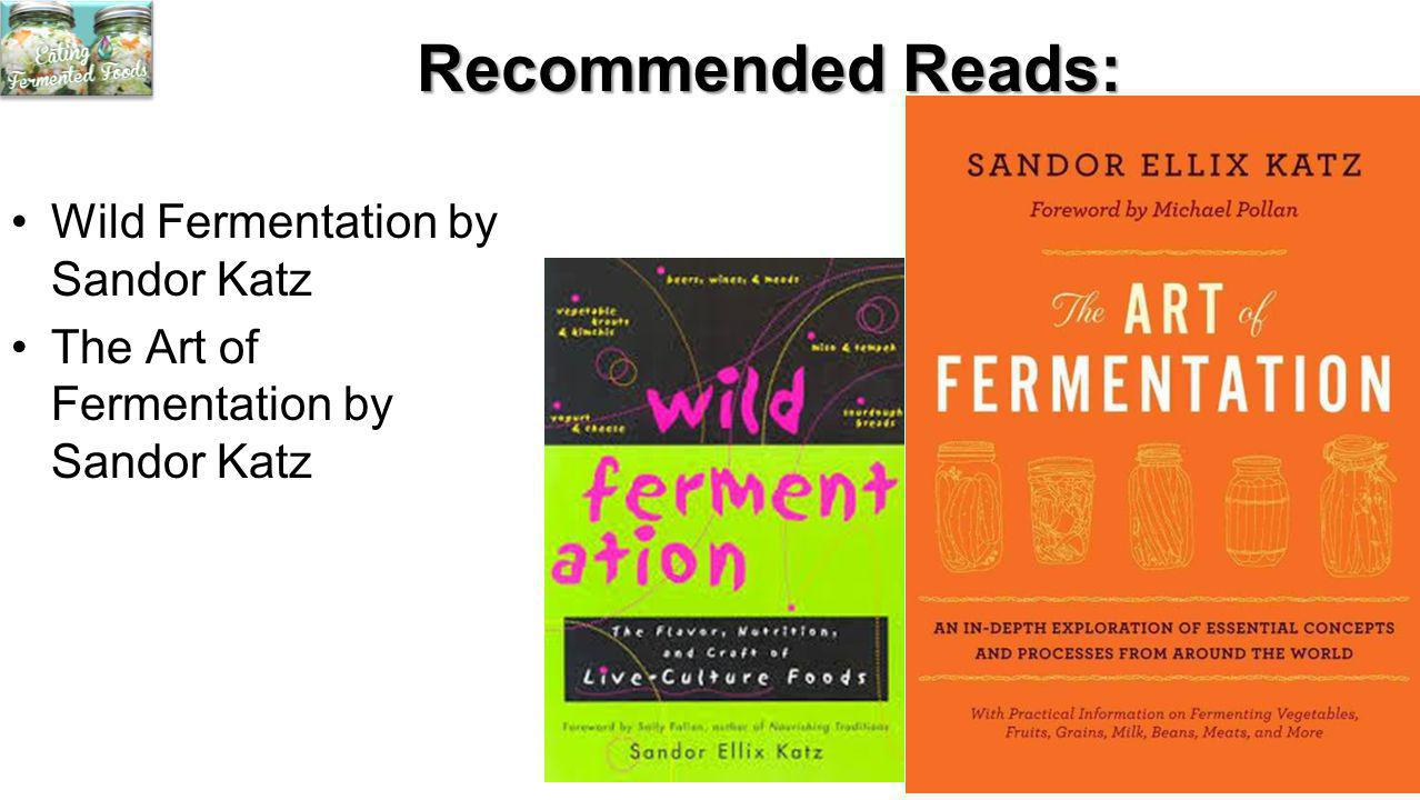 Recommended Reads: Wild Fermentation by Sandor Katz The Art of Fermentation by Sandor Katz