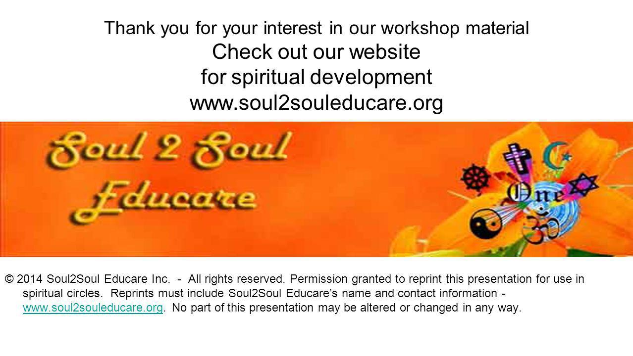 Thank you for your interest in our workshop material Check out our website for spiritual development www.soul2souleducare.org © 2014 Soul2Soul Educare
